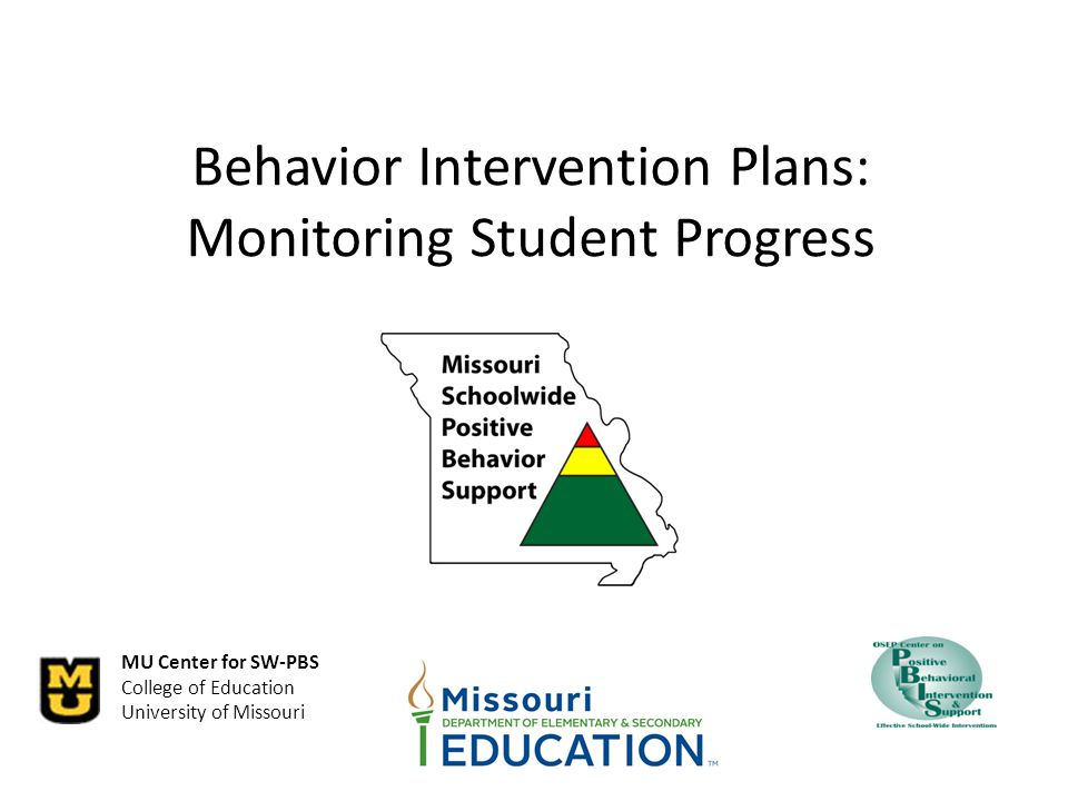 MU Center for SW-PBS College of Education University of Missouri Behavior Intervention Plans: Monitoring Student Progress