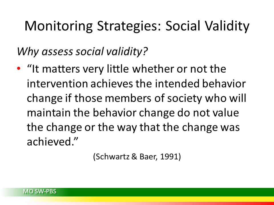 MO SW-PBS Monitoring Strategies: Social Validity Why assess social validity.