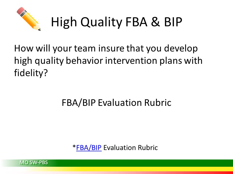 MO SW-PBS High Quality FBA & BIP How will your team insure that you develop high quality behavior intervention plans with fidelity.