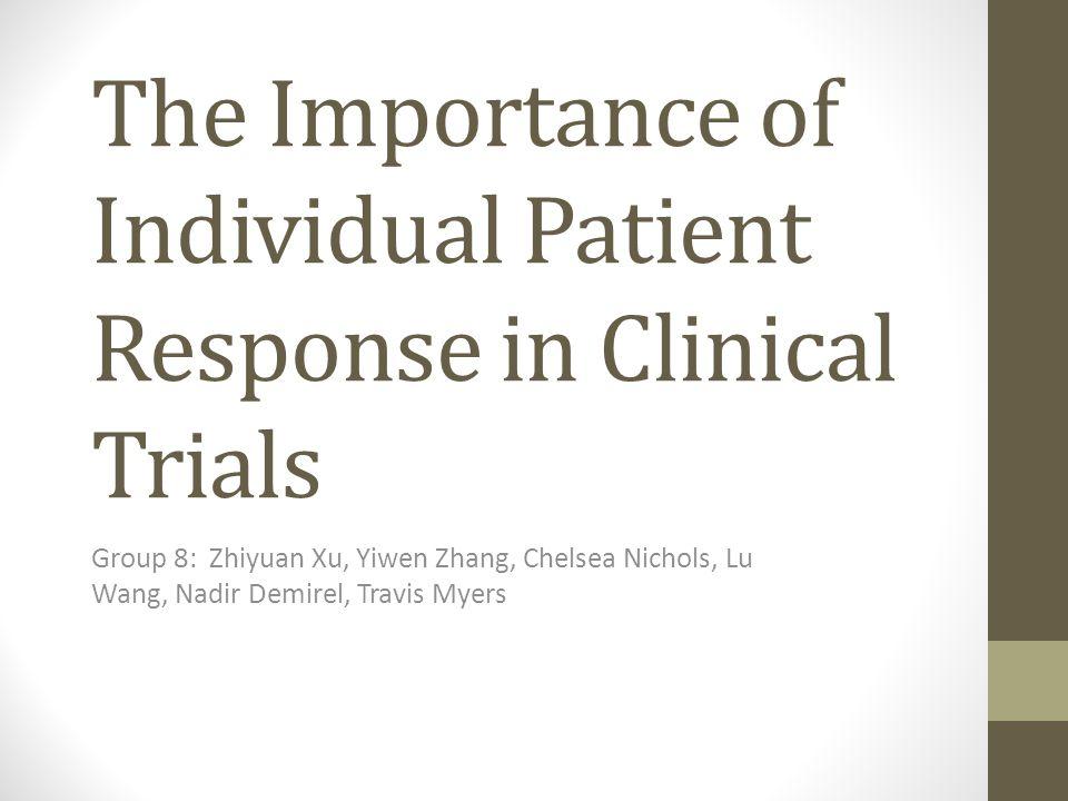 The Importance of Individual Patient Response in Clinical Trials Group 8: Zhiyuan Xu, Yiwen Zhang, Chelsea Nichols, Lu Wang, Nadir Demirel, Travis Myers