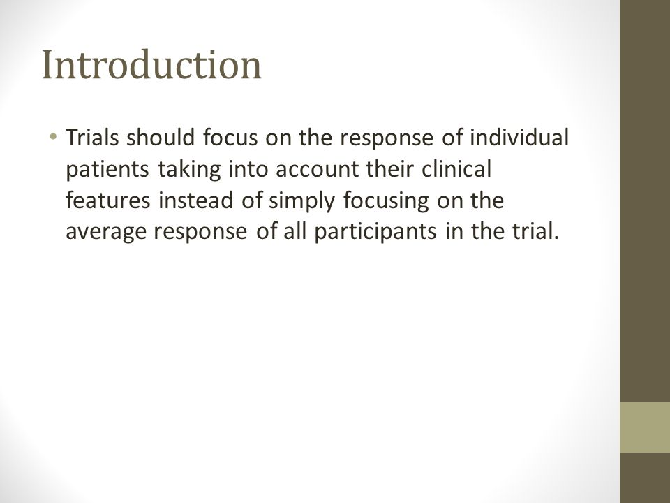 Introduction Trials should focus on the response of individual patients taking into account their clinical features instead of simply focusing on the average response of all participants in the trial.