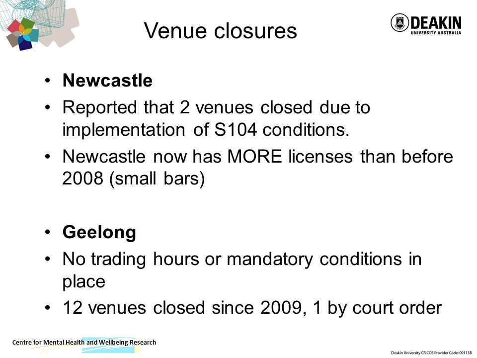 Centre for Mental Health and Wellbeing Research Venue closures Newcastle Reported that 2 venues closed due to implementation of S104 conditions.