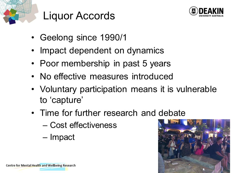 Liquor Accords Geelong since 1990/1 Impact dependent on dynamics Poor membership in past 5 years No effective measures introduced Voluntary participation means it is vulnerable to 'capture' Time for further research and debate –Cost effectiveness –Impact