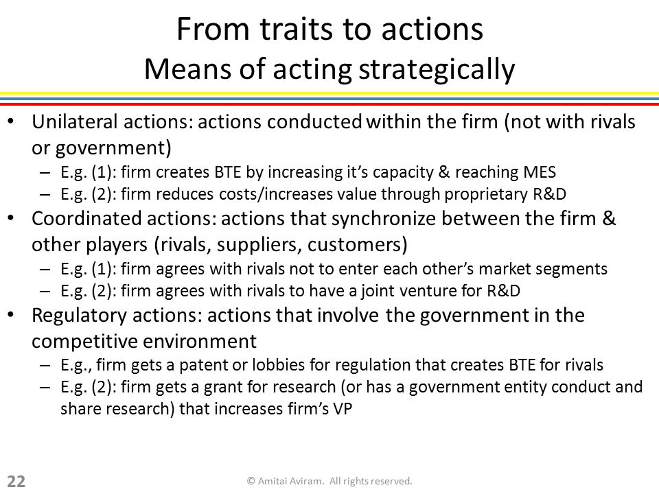 From traits to actions Means of acting strategically Unilateral actions: actions conducted within the firm (not with rivals or government) – E.g. (1):
