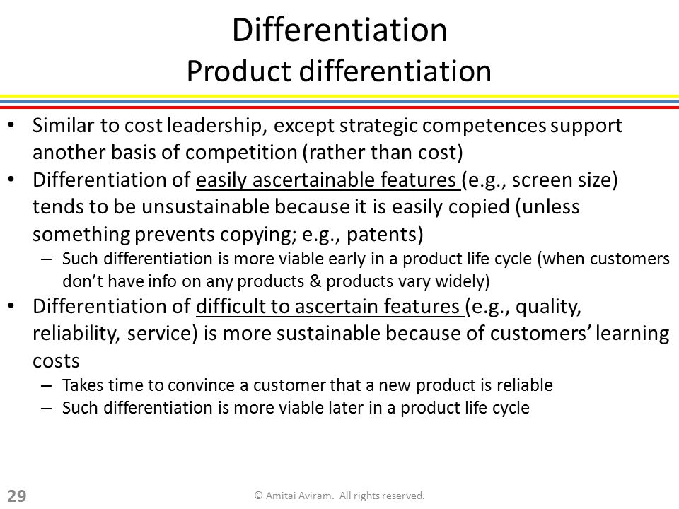 Differentiation Product differentiation Similar to cost leadership, except strategic competences support another basis of competition (rather than cos
