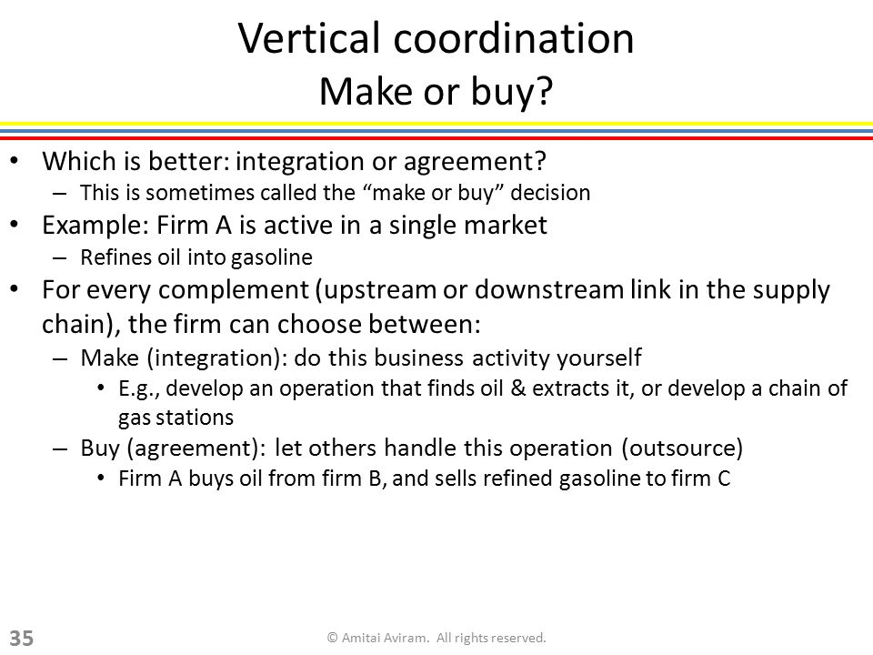 "Vertical coordination Make or buy? Which is better: integration or agreement? – This is sometimes called the ""make or buy"" decision Example: Firm A is"