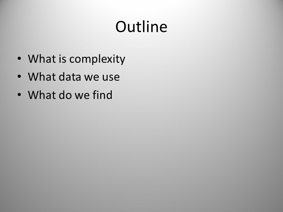 Outline What is complexity What data we use What do we find
