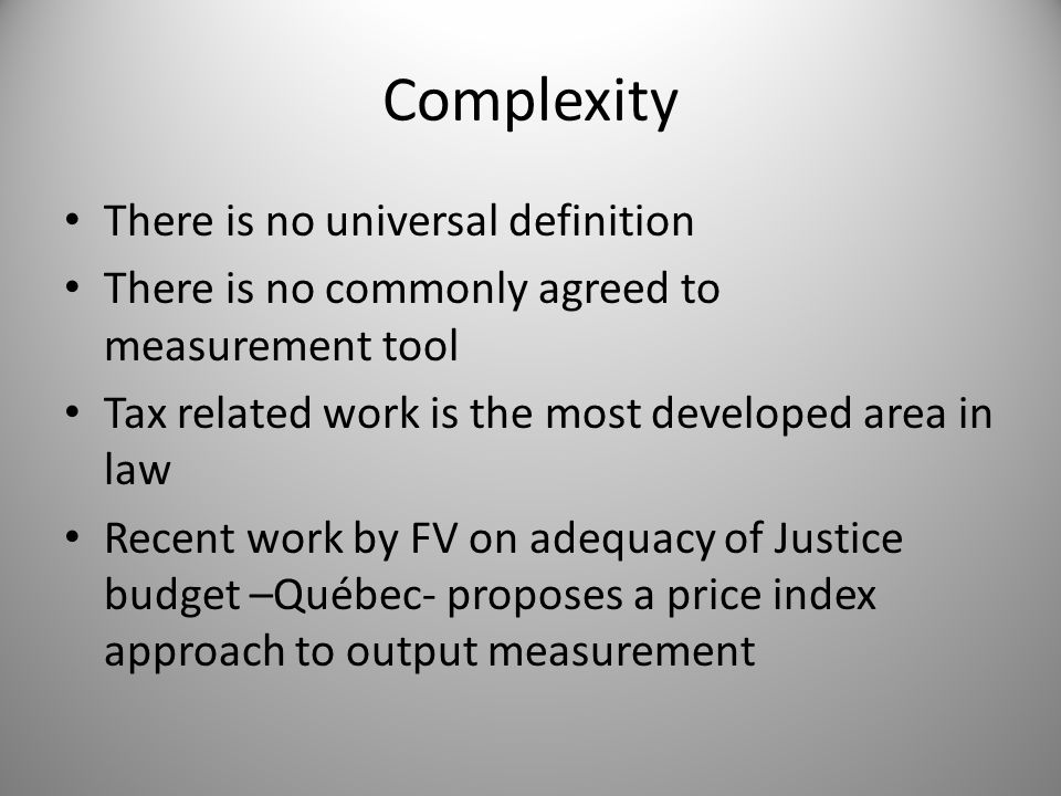 Complexity There is no universal definition There is no commonly agreed to measurement tool Tax related work is the most developed area in law Recent work by FV on adequacy of Justice budget –Québec- proposes a price index approach to output measurement