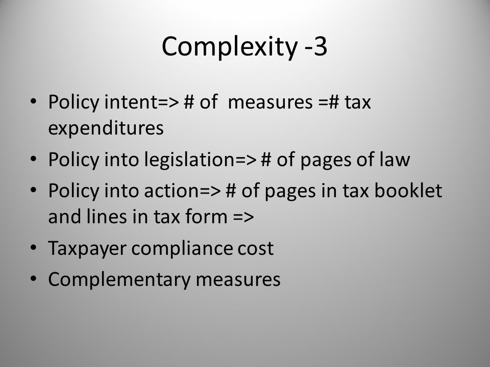 Complexity -3 Policy intent=> # of measures =# tax expenditures Policy into legislation=> # of pages of law Policy into action=> # of pages in tax booklet and lines in tax form => Taxpayer compliance cost Complementary measures