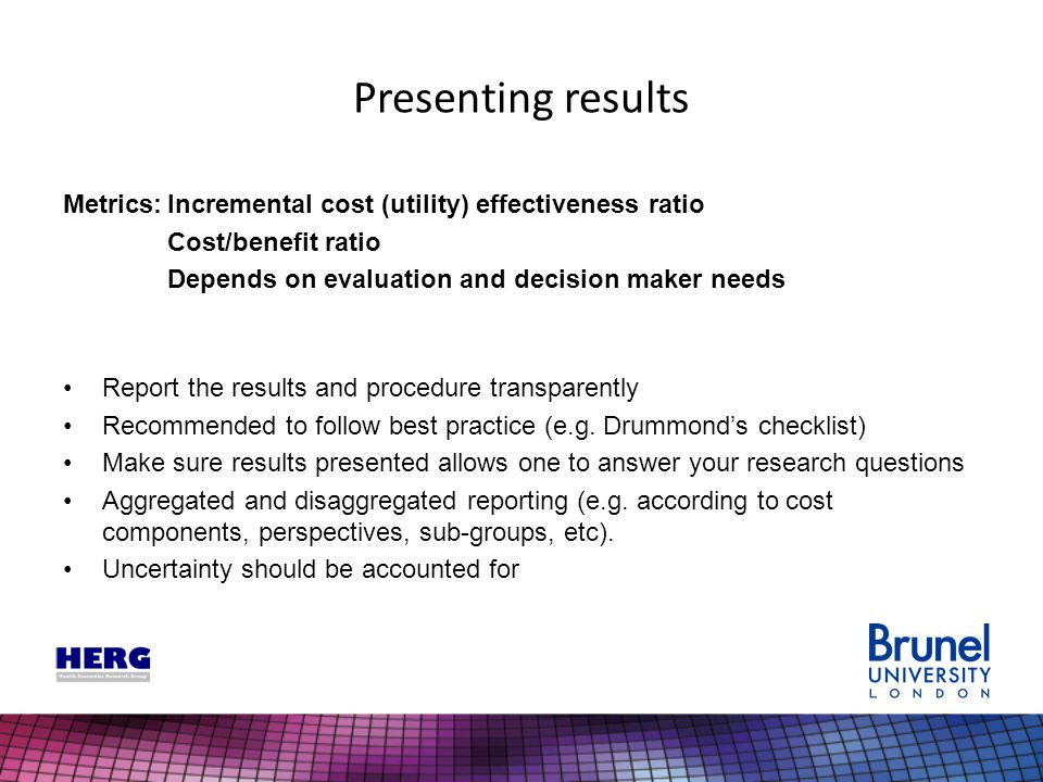 Presenting results Metrics:Incremental cost (utility) effectiveness ratio Cost/benefit ratio Depends on evaluation and decision maker needs Report the results and procedure transparently Recommended to follow best practice (e.g.