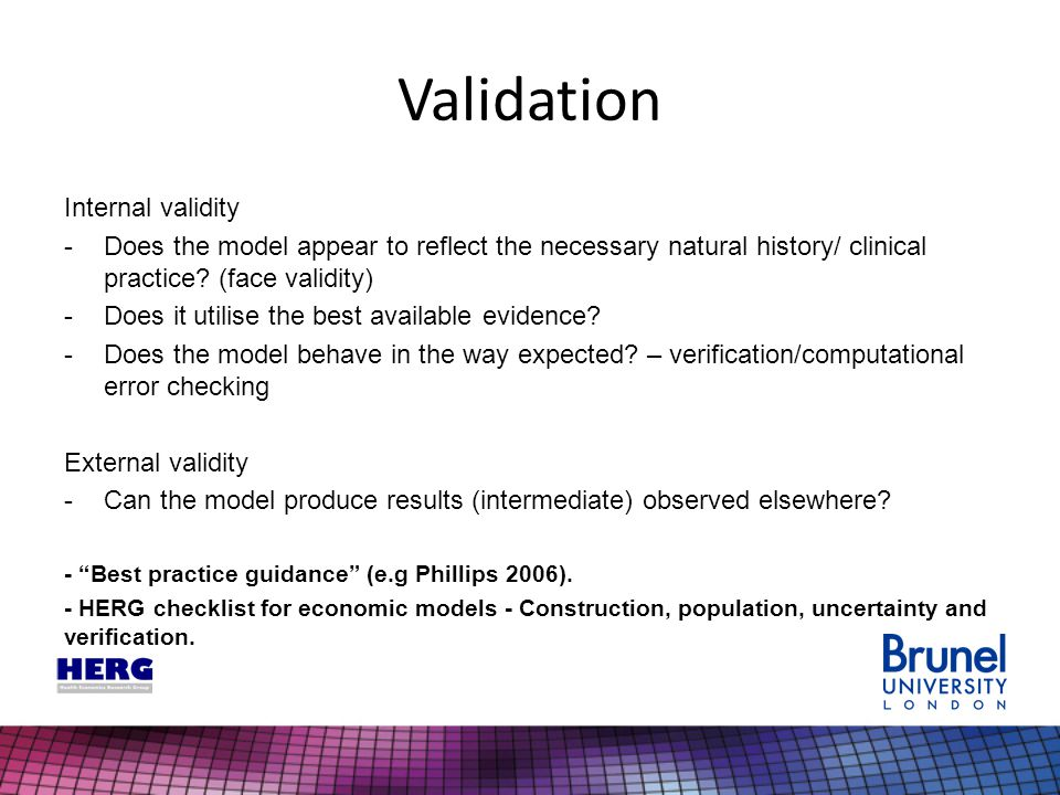 Validation Internal validity -Does the model appear to reflect the necessary natural history/ clinical practice? (face validity) -Does it utilise the