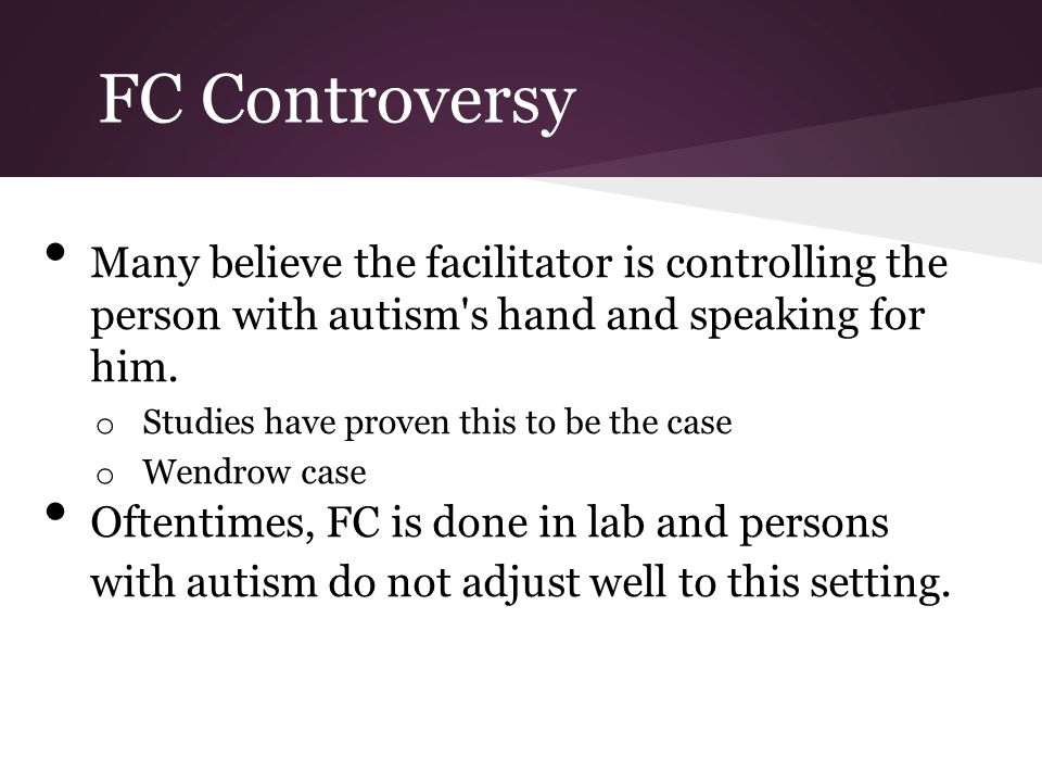 FC Controversy Many believe the facilitator is controlling the person with autism s hand and speaking for him.