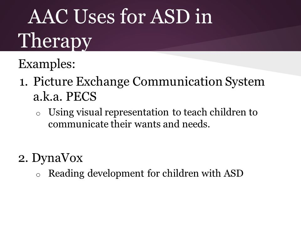 AAC Uses for ASD in Therapy Examples: 1.Picture Exchange Communication System a.k.a.