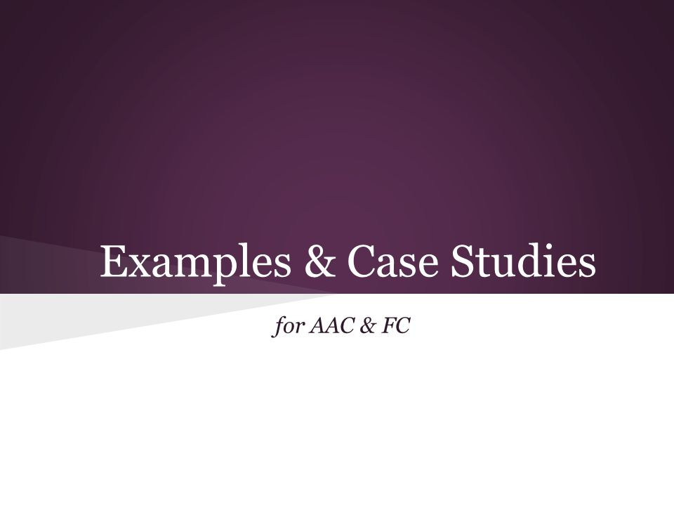 Examples & Case Studies for AAC & FC