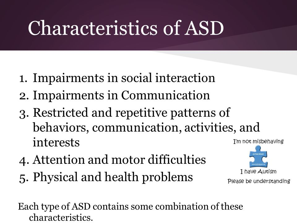 Characteristics of ASD 1.Impairments in social interaction 2.Impairments in Communication 3.Restricted and repetitive patterns of behaviors, communication, activities, and interests 4.Attention and motor difficulties 5.Physical and health problems Each type of ASD contains some combination of these characteristics.