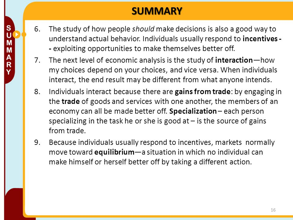 SUMMARY 6.The study of how people should make decisions is also a good way to understand actual behavior. Individuals usually respond to incentives -