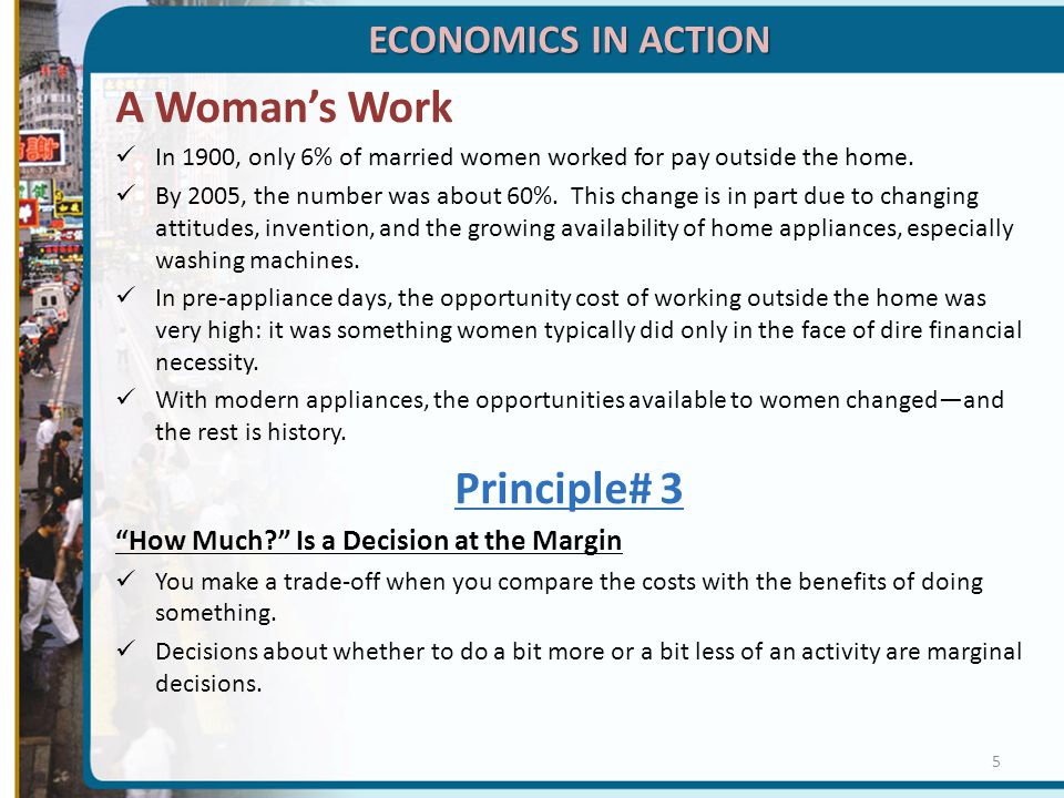 ECONOMICS IN ACTION A Woman's Work In 1900, only 6% of married women worked for pay outside the home. By 2005, the number was about 60%. This change i