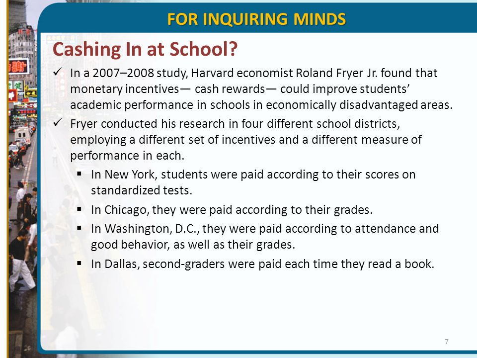 Cashing In at School? In a 2007–2008 study, Harvard economist Roland Fryer Jr. found that monetary incentives— cash rewards— could improve students' a