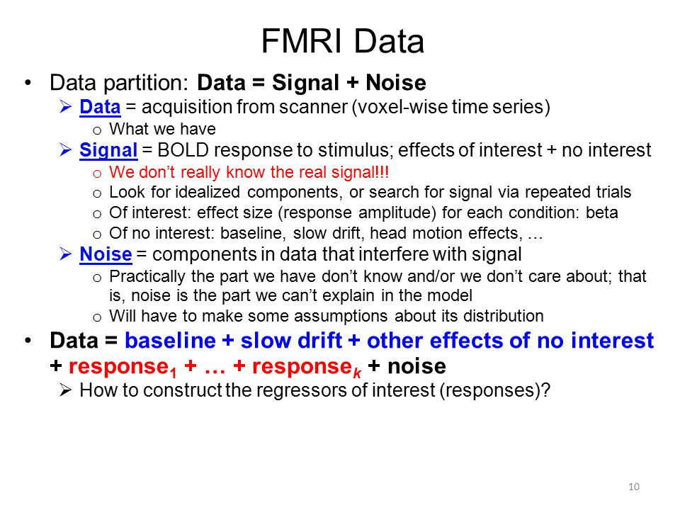 FMRI Data Data partition: Data = Signal + Noise  Data = acquisition from scanner (voxel-wise time series) o What we have  Signal = BOLD response to