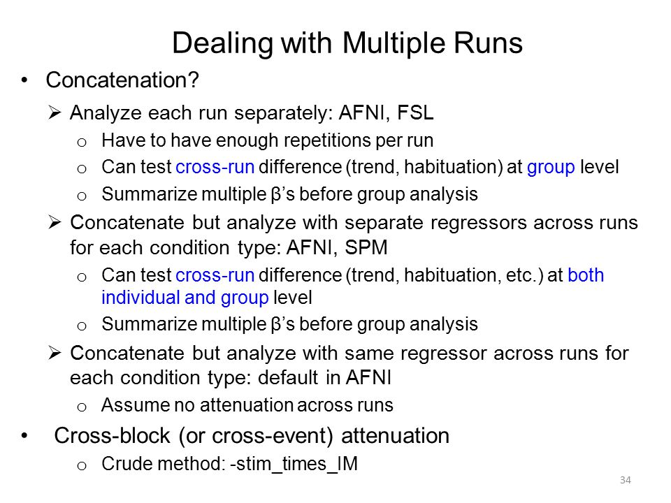 Dealing with Multiple Runs Concatenation?  Analyze each run separately: AFNI, FSL o Have to have enough repetitions per run o Can test cross-run diff