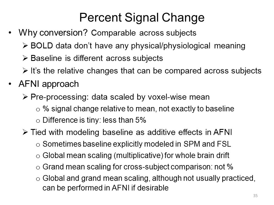 Percent Signal Change Why conversion? Comparable across subjects  BOLD data don't have any physical/physiological meaning  Baseline is different acr
