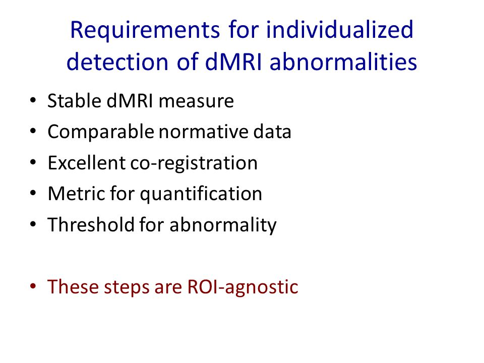 Requirements for individualized detection of dMRI abnormalities Stable dMRI measure Comparable normative data Excellent co-registration Metric for quantification Threshold for abnormality These steps are ROI-agnostic