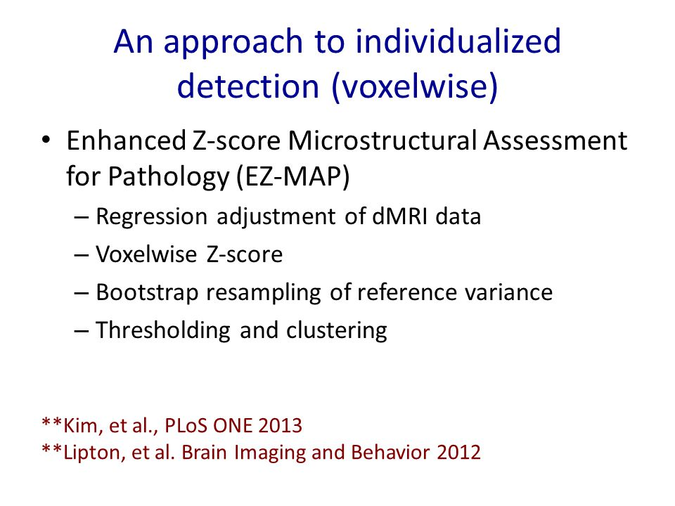 An approach to individualized detection (voxelwise) Enhanced Z-score Microstructural Assessment for Pathology (EZ-MAP) – Regression adjustment of dMRI data – Voxelwise Z-score – Bootstrap resampling of reference variance – Thresholding and clustering **Kim, et al., PLoS ONE 2013 **Lipton, et al.