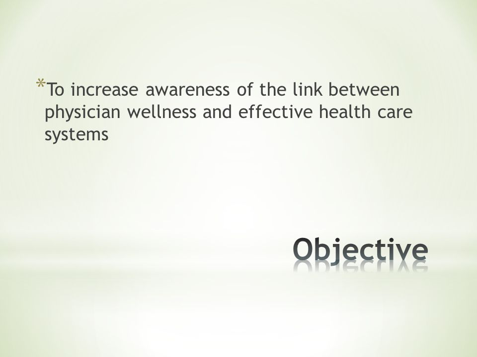 * To increase awareness of the link between physician wellness and effective health care systems