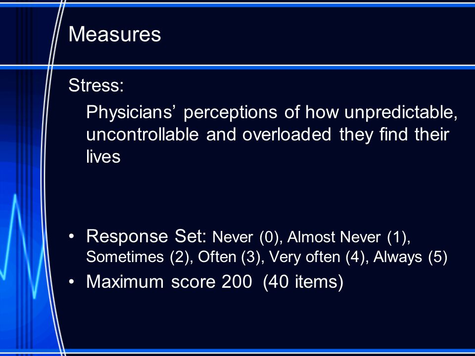 Measures Stress: Physicians' perceptions of how unpredictable, uncontrollable and overloaded they find their lives Response Set: Never (0), Almost Never (1), Sometimes (2), Often (3), Very often (4), Always (5) Maximum score 200 (40 items)