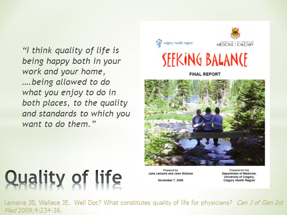 I think quality of life is being happy both in your work and your home, ….being allowed to do what you enjoy to do in both places, to the quality and standards to which you want to do them. Lemaire JB, Wallace JE.