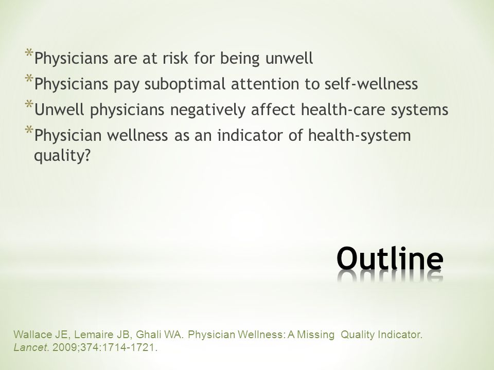 * Physicians are at risk for being unwell * Physicians pay suboptimal attention to self-wellness * Unwell physicians negatively affect health-care systems * Physician wellness as an indicator of health-system quality.