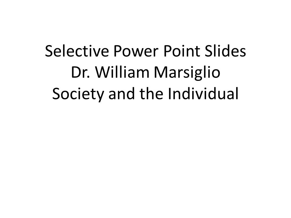 Selective Power Point Slides Dr. William Marsiglio Society and the Individual