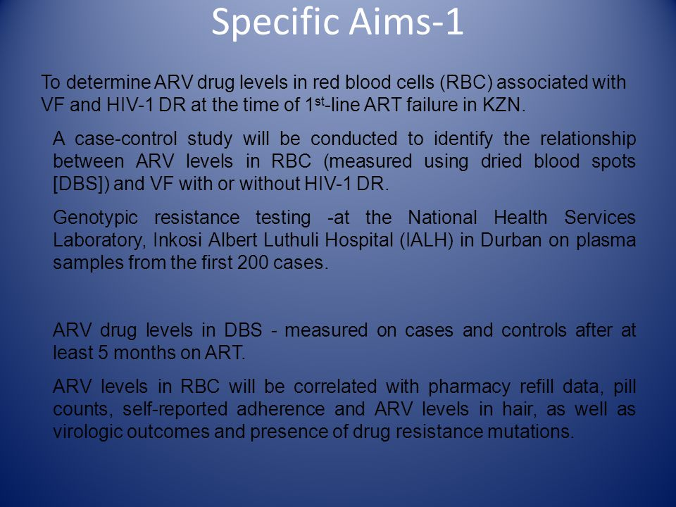 Specific Aims-1 To determine ARV drug levels in red blood cells (RBC) associated with VF and HIV-1 DR at the time of 1 st -line ART failure in KZN. A