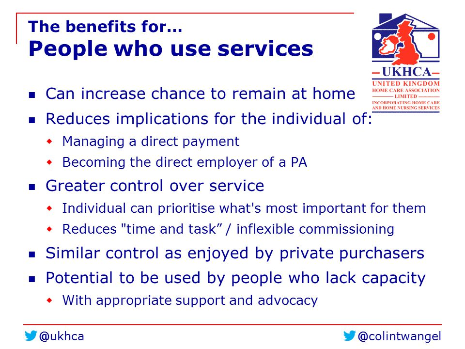 @colintwangel@ukhca The benefits for… People who use services Can increase chance to remain at home Reduces implications for the individual of:  Mana