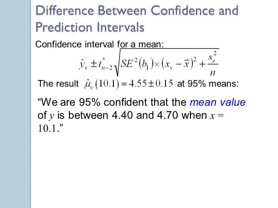 "Difference Between Confidence and Prediction Intervals Confidence interval for a mean: The result at 95% means: ""We are 95% confident that the mean va"