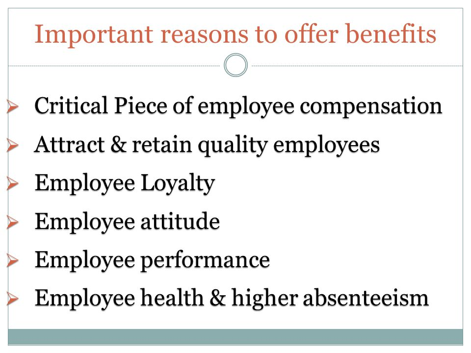 Important reasons to offer benefits  Critical Piece of employee compensation  Attract & retain quality employees  Employee Loyalty  Employee attitude  Employee performance  Employee health & higher absenteeism
