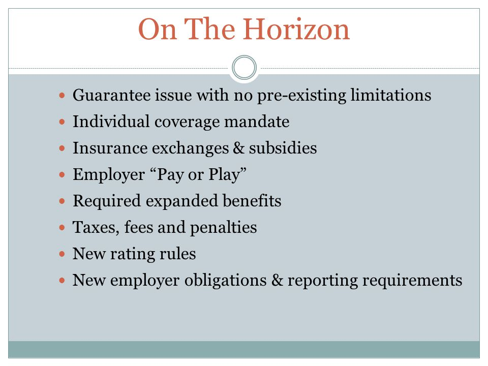 On The Horizon Guarantee issue with no pre-existing limitations Individual coverage mandate Insurance exchanges & subsidies Employer Pay or Play Required expanded benefits Taxes, fees and penalties New rating rules New employer obligations & reporting requirements