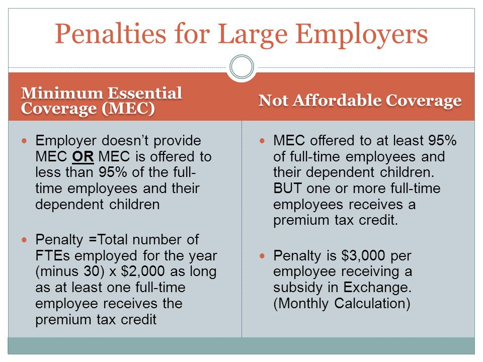 Minimum Essential Coverage (MEC) Not Affordable Coverage Employer doesn't provide MEC OR MEC is offered to less than 95% of the full- time employees and their dependent children Penalty =Total number of FTEs employed for the year (minus 30) x $2,000 as long as at least one full-time employee receives the premium tax credit MEC offered to at least 95% of full-time employees and their dependent children.