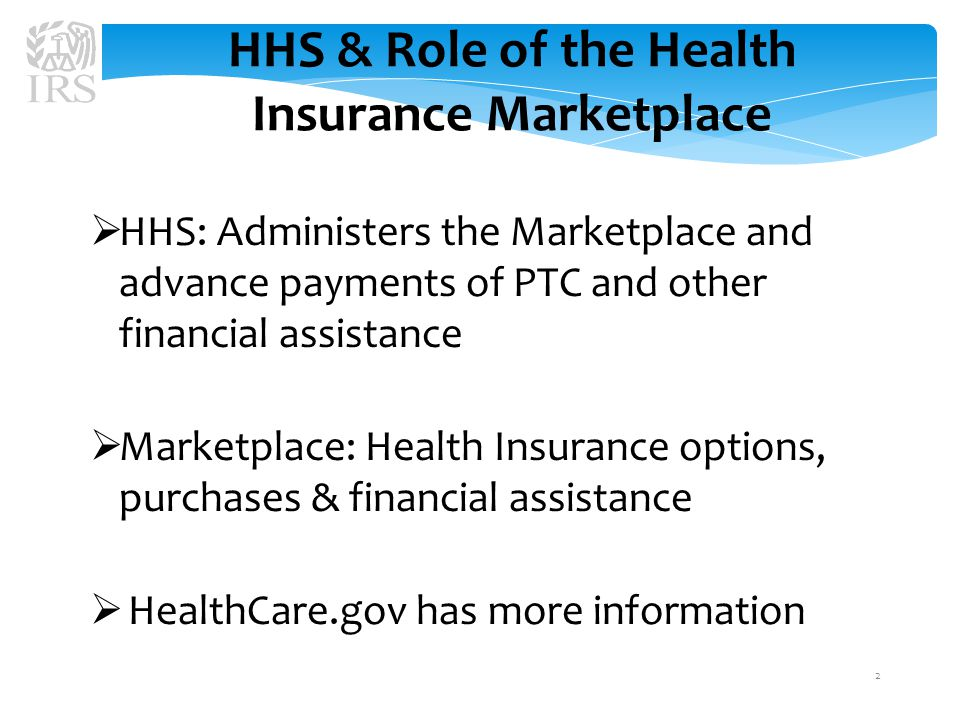 HHS & Role of the Health Insurance Marketplace  HHS: Administers the Marketplace and advance payments of PTC and other financial assistance  Marketplace: Health Insurance options, purchases & financial assistance  HealthCare.gov has more information 2