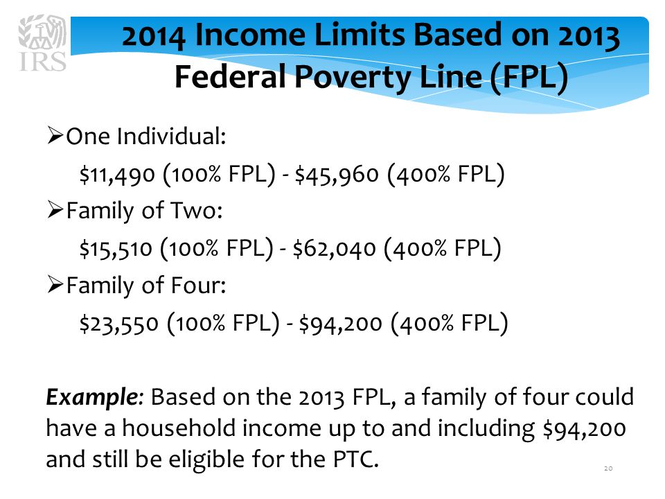 2014 Income Limits Based on 2013 Federal Poverty Line (FPL)  One Individual: $11,490 (100% FPL) - $45,960 (400% FPL)  Family of Two: $15,510 (100% FPL) - $62,040 (400% FPL)  Family of Four: $23,550 (100% FPL) - $94,200 (400% FPL) Example: Based on the 2013 FPL, a family of four could have a household income up to and including $94,200 and still be eligible for the PTC.