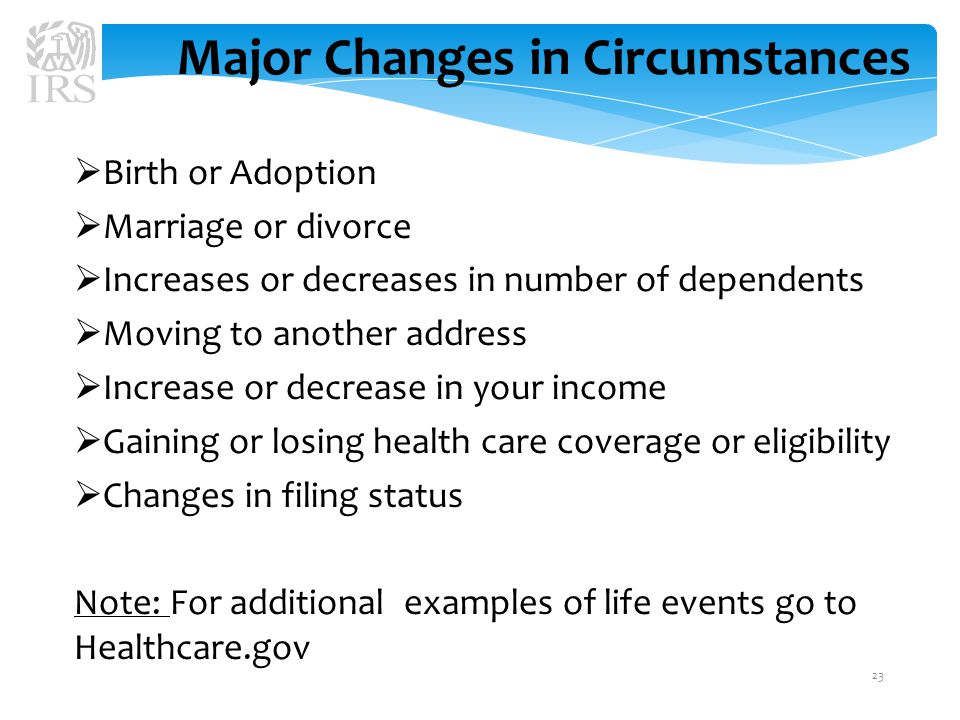 Major Changes in Circumstances  Birth or Adoption  Marriage or divorce  Increases or decreases in number of dependents  Moving to another address  Increase or decrease in your income  Gaining or losing health care coverage or eligibility  Changes in filing status Note: For additional examples of life events go to Healthcare.gov 23
