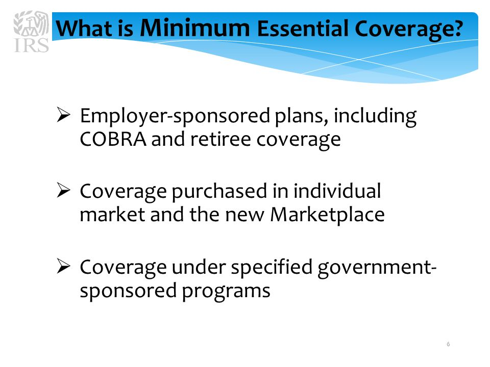  Employer-sponsored plans, including COBRA and retiree coverage  Coverage purchased in individual market and the new Marketplace  Coverage under specified government- sponsored programs What is Minimum Essential Coverage.