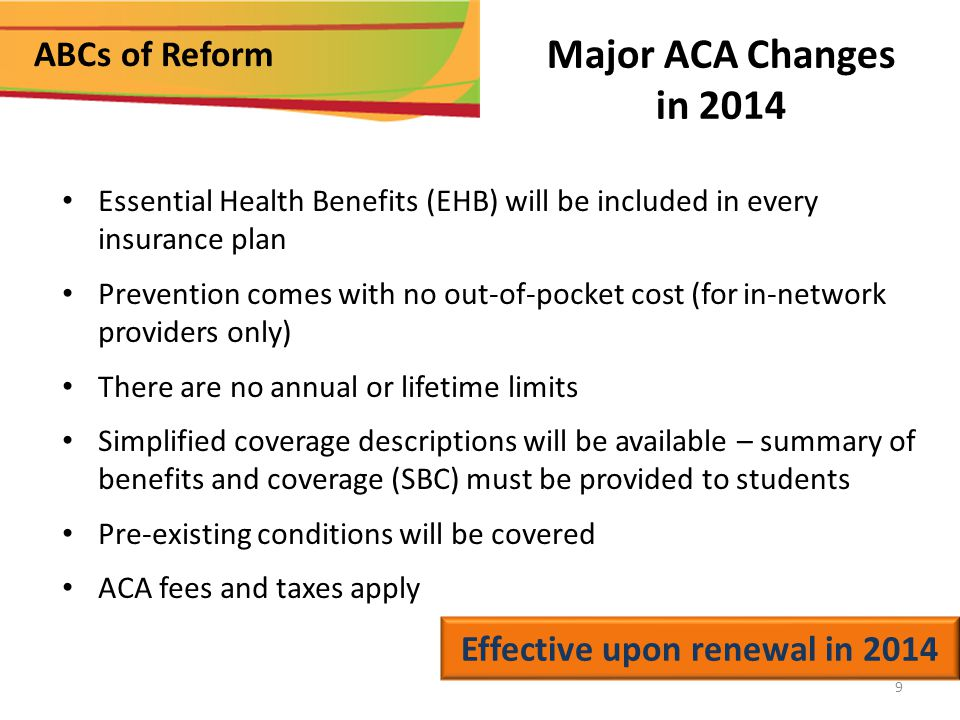 ABCs of Reform Major ACA Changes in 2014 Essential Health Benefits (EHB) will be included in every insurance plan Prevention comes with no out-of-pocket cost (for in-network providers only) There are no annual or lifetime limits Simplified coverage descriptions will be available – summary of benefits and coverage (SBC) must be provided to students Pre-existing conditions will be covered ACA fees and taxes apply Effective upon renewal in 2014 9