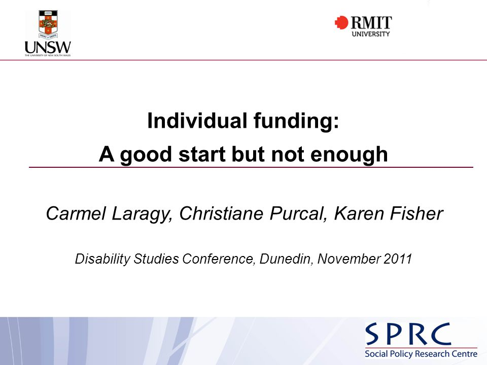 Individual funding: A good start but not enough Carmel Laragy, Christiane Purcal, Karen Fisher Disability Studies Conference, Dunedin, November 2011