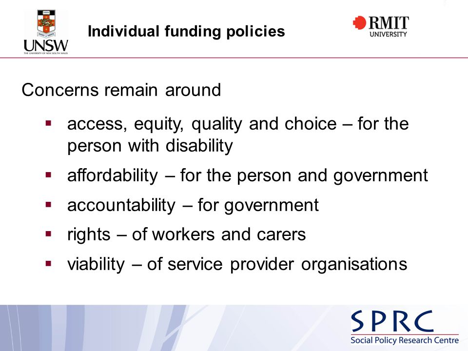 Individual funding policies Concerns remain around  access, equity, quality and choice – for the person with disability  affordability – for the person and government  accountability – for government  rights – of workers and carers  viability – of service provider organisations