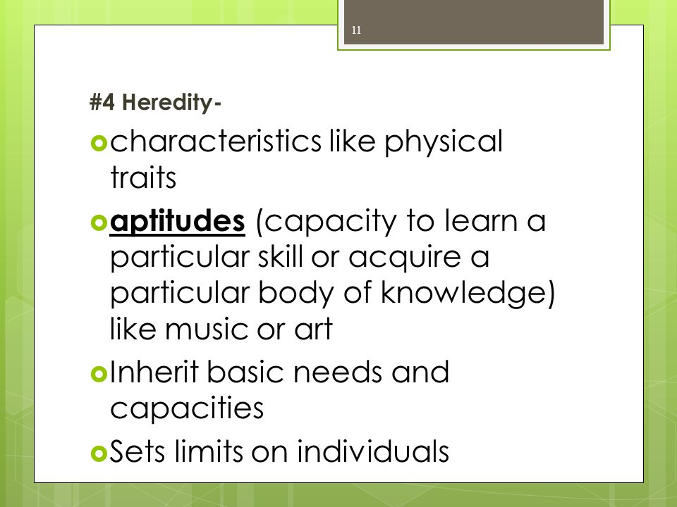 #4 Heredity-  characteristics like physical traits  aptitudes (capacity to learn a particular skill or acquire a particular body of knowledge) like