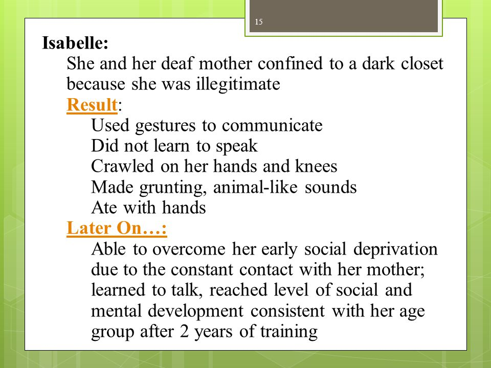 15 Isabelle: She and her deaf mother confined to a dark closet because she was illegitimate Result: Used gestures to communicate Did not learn to spea