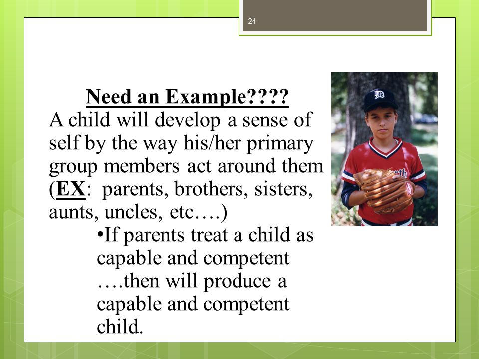 24 Need an Example???? A child will develop a sense of self by the way his/her primary group members act around them (EX: parents, brothers, sisters,
