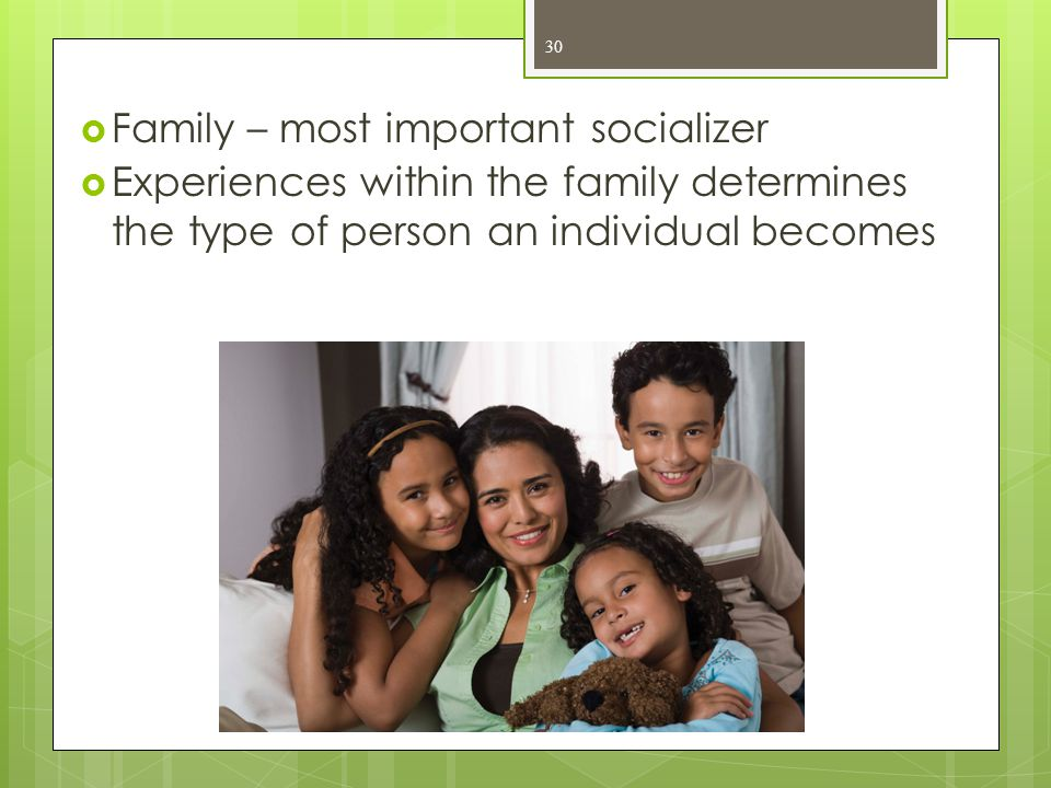  Family – most important socializer  Experiences within the family determines the type of person an individual becomes 30