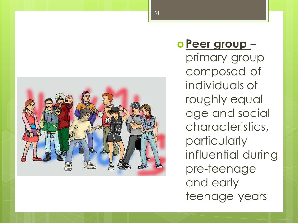  Peer group – primary group composed of individuals of roughly equal age and social characteristics, particularly influential during pre-teenage and